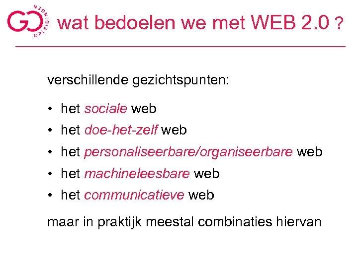 wat bedoelen we met WEB 2. 0 ? verschillende gezichtspunten: • het sociale web