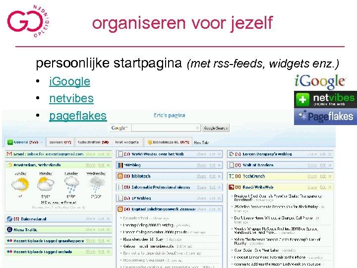 organiseren voor jezelf persoonlijke startpagina (met rss-feeds, widgets enz. ) • i. Google •