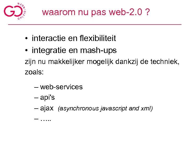 waarom nu pas web-2. 0 ? • interactie en flexibiliteit • integratie en mash-ups