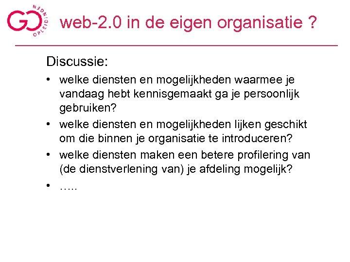 web-2. 0 in de eigen organisatie ? Discussie: • welke diensten en mogelijkheden waarmee