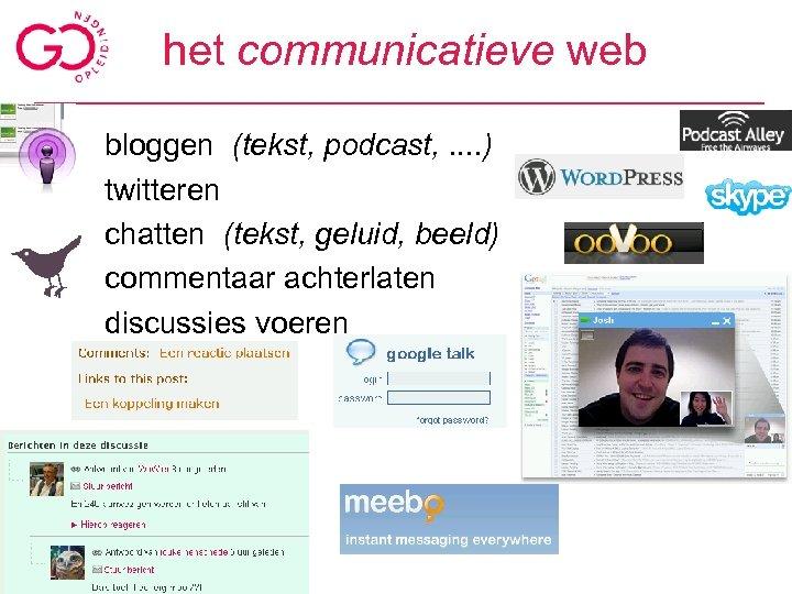 het communicatieve web bloggen (tekst, podcast, . . ) twitteren chatten (tekst, geluid, beeld)