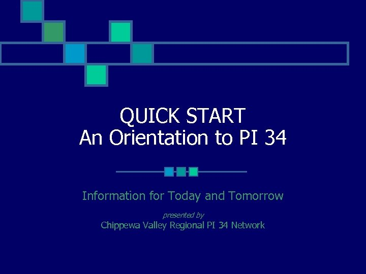 QUICK START An Orientation to PI 34 Information for Today and Tomorrow presented by