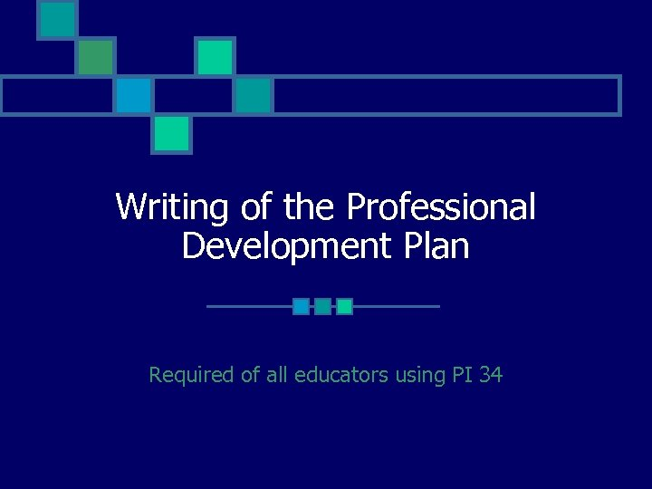 Writing of the Professional Development Plan Required of all educators using PI 34