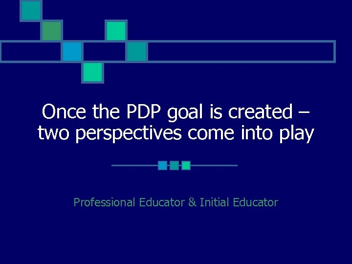 Once the PDP goal is created – two perspectives come into play Professional Educator