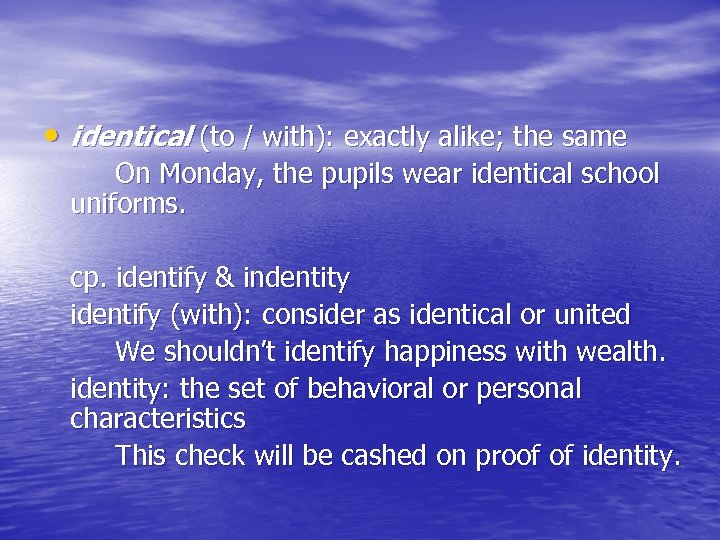 • identical (to / with): exactly alike; the same On Monday, the pupils