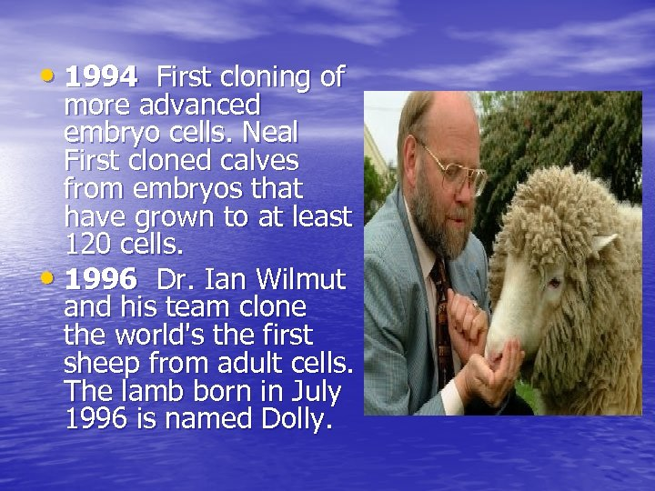 • 1994 First cloning of more advanced embryo cells. Neal First cloned calves