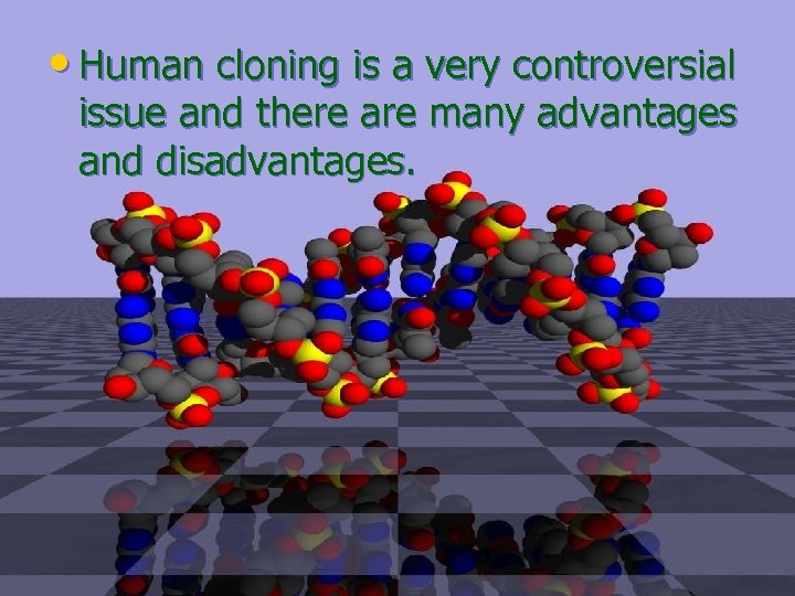 • Human cloning is a very controversial issue and there are many advantages