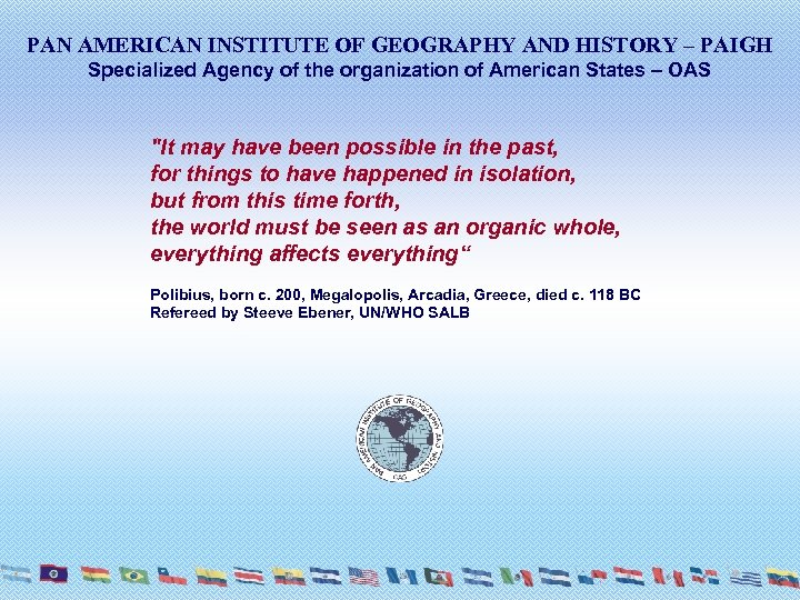 PAN AMERICAN INSTITUTE OF GEOGRAPHY AND HISTORY – PAIGH Specialized Agency of the organization