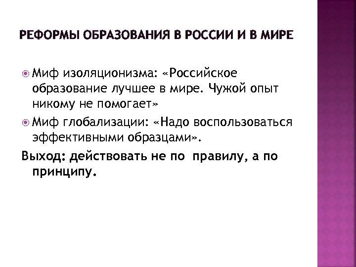 РЕФОРМЫ ОБРАЗОВАНИЯ В РОССИИ И В МИРЕ Миф изоляционизма: «Российское образование лучшее в мире.