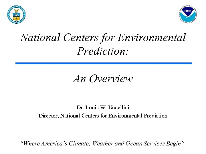 National Centers for Environmental Prediction: An Overview Dr. Louis W. Uccellini Director, National Centers
