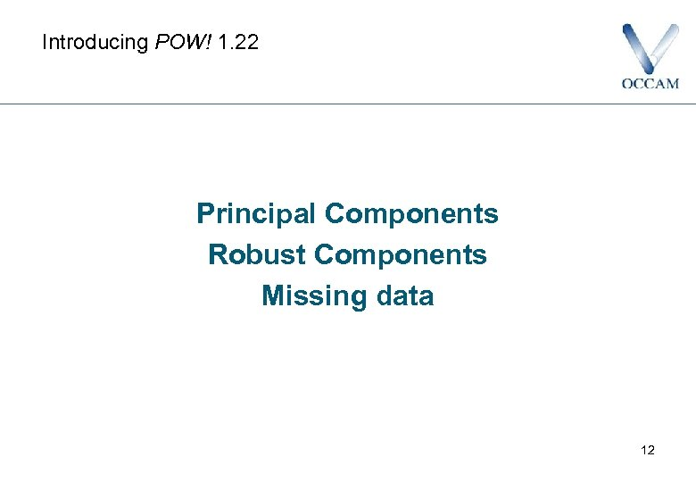 Introducing POW! 1. 22 Principal Components Robust Components Missing data 12