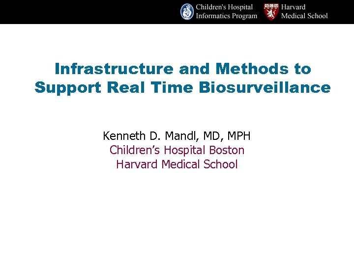 Infrastructure and Methods to Support Real Time Biosurveillance Kenneth D. Mandl, MD, MPH Children's