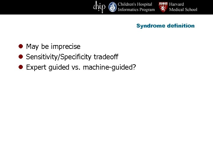 Syndrome definition l May be imprecise l Sensitivity/Specificity tradeoff l Expert guided vs. machine-guided?