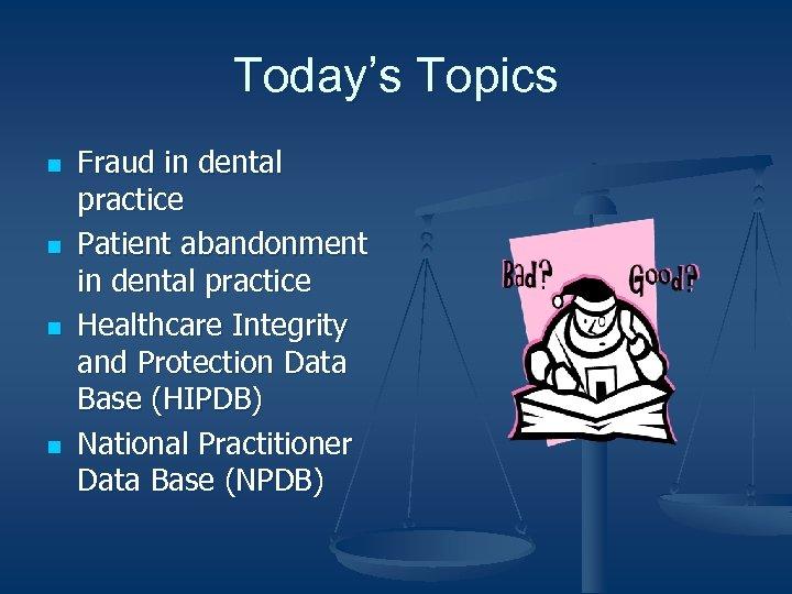 Today's Topics n n Fraud in dental practice Patient abandonment in dental practice Healthcare