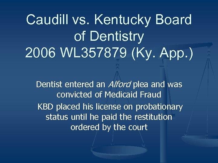 Caudill vs. Kentucky Board of Dentistry 2006 WL 357879 (Ky. App. ) Dentist entered