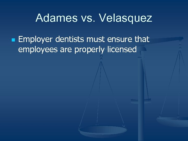 Adames vs. Velasquez n Employer dentists must ensure that employees are properly licensed