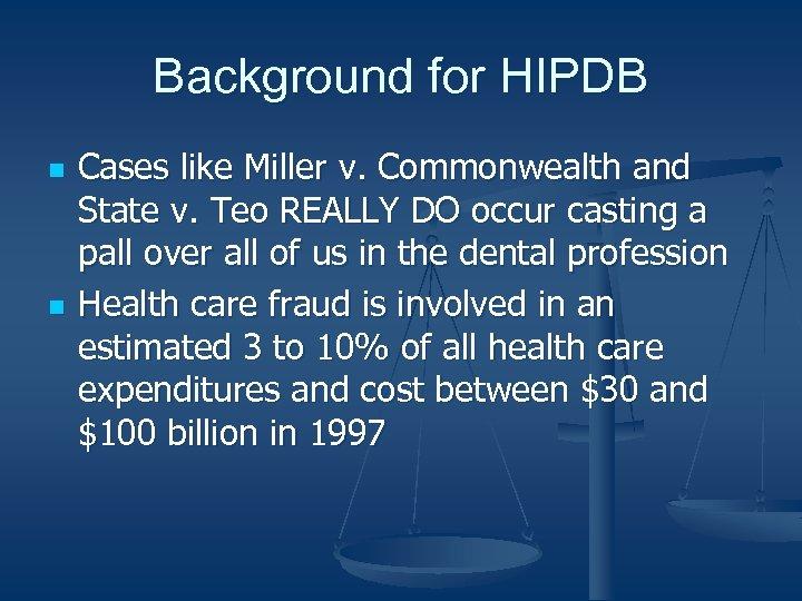 Background for HIPDB n n Cases like Miller v. Commonwealth and State v. Teo