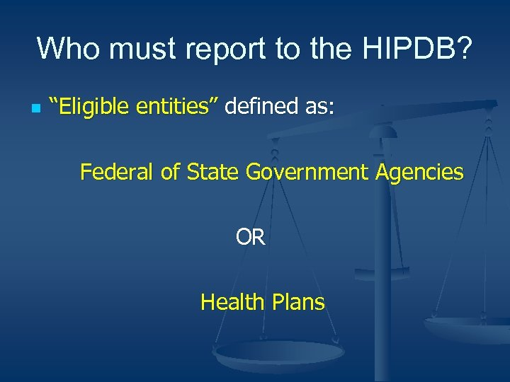 """Who must report to the HIPDB? n """"Eligible entities"""" defined as: Federal of State"""
