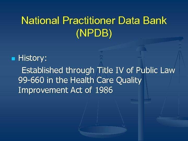 National Practitioner Data Bank (NPDB) n History: Established through Title IV of Public Law
