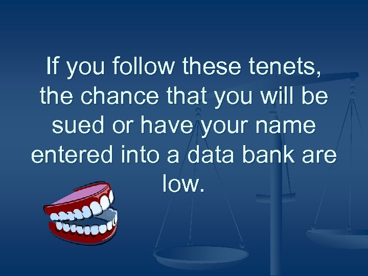 If you follow these tenets, the chance that you will be sued or have