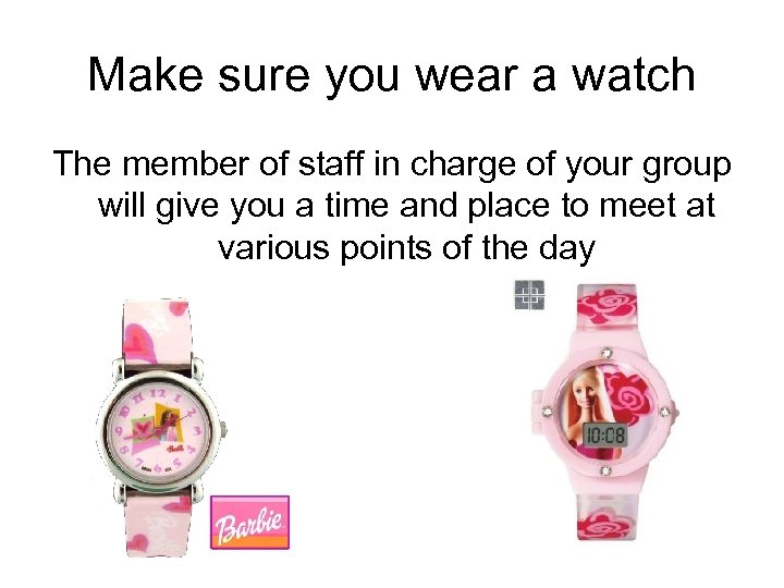 Make sure you wear a watch The member of staff in charge of your