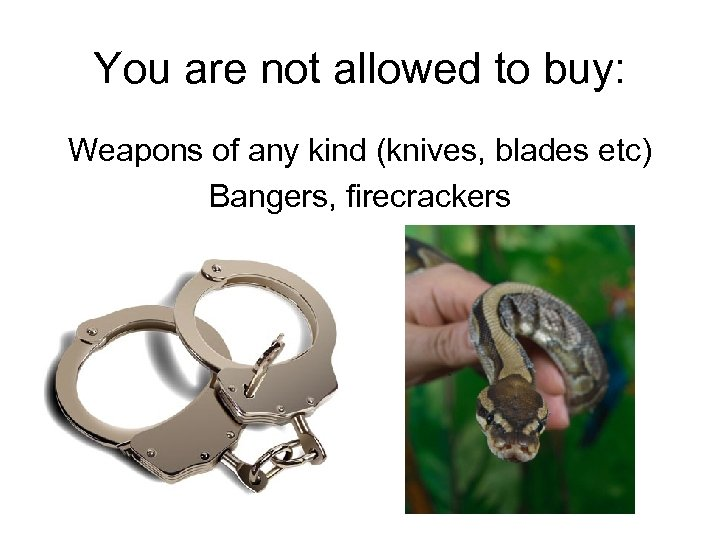 You are not allowed to buy: Weapons of any kind (knives, blades etc) Bangers,