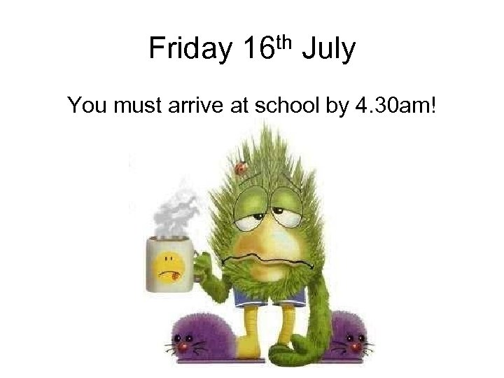 Friday 16 th July You must arrive at school by 4. 30 am!