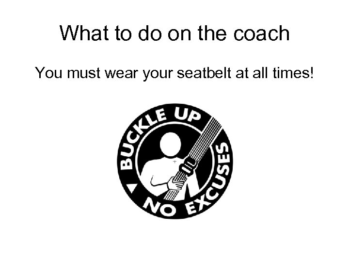 What to do on the coach You must wear your seatbelt at all times!