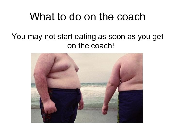 What to do on the coach You may not start eating as soon as