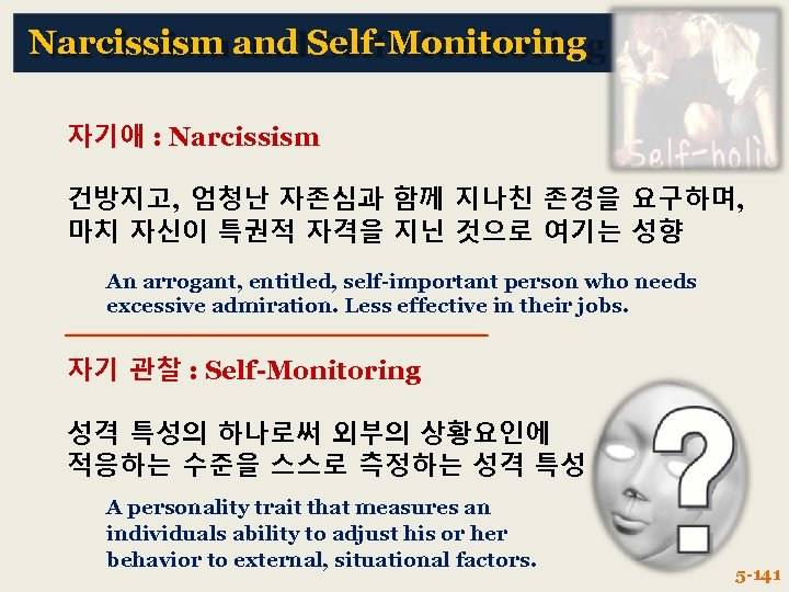 Narcissism and Self-Monitoring 자기애 : Narcissism 건방지고, 엄청난 자존심과 함께 지나친 존경을 요구하며, 마치