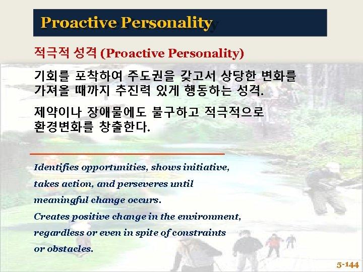 Proactive Personality 적극적 성격 (Proactive Personality) 기회를 포착하여 주도권을 갖고서 상당한 변화를 가져올 때까지