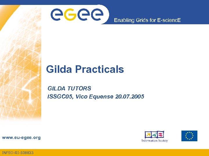 Enabling Grids for E-scienc. E Gilda Practicals GILDA TUTORS ISSGC 05, Vico Equense 20.
