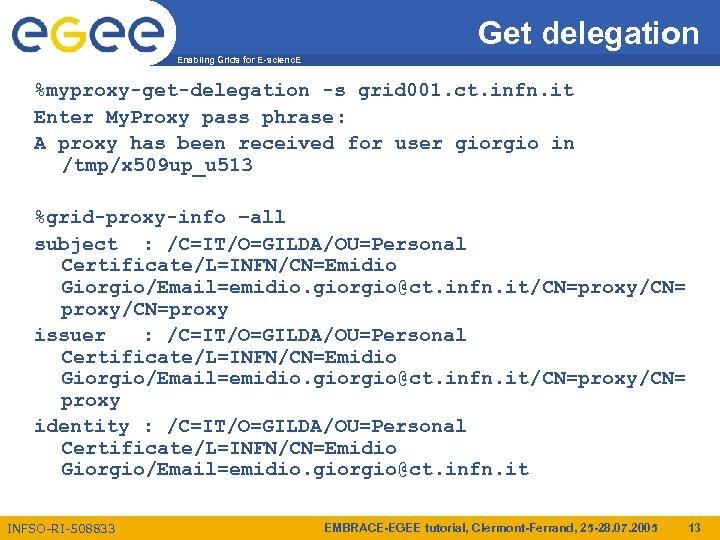 Get delegation Enabling Grids for E-scienc. E %myproxy-get-delegation -s grid 001. ct. infn. it