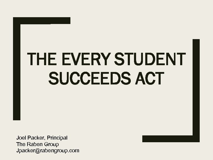 THE EVERY STUDENT SUCCEEDS ACT Joel Packer, Principal The Raben Group Jpacker@rabengroup. com