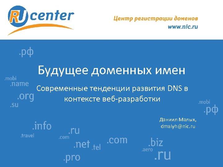 Будущее доменных имен Современные тенденции развития DNS в контексте веб-разработки Даниил Малых, dmalyh@nic. ru