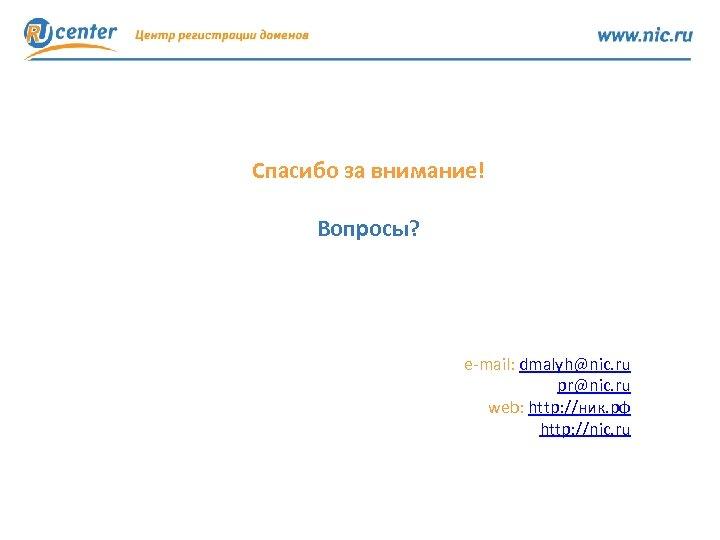 Спасибо за внимание! Вопросы? e-mail: dmalyh@nic. ru pr@nic. ru web: http: //ник. рф http: