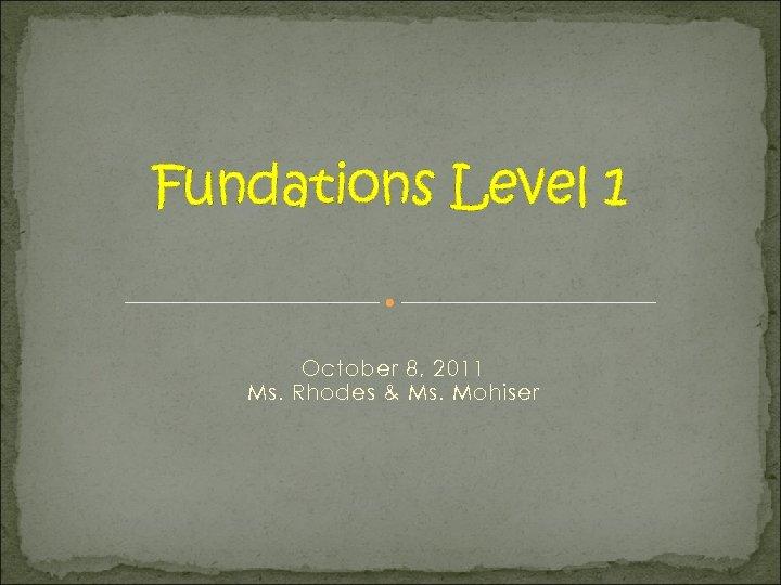 Fundations Level 1 October 8, 2011 Ms. Rhodes & Ms. Mohiser