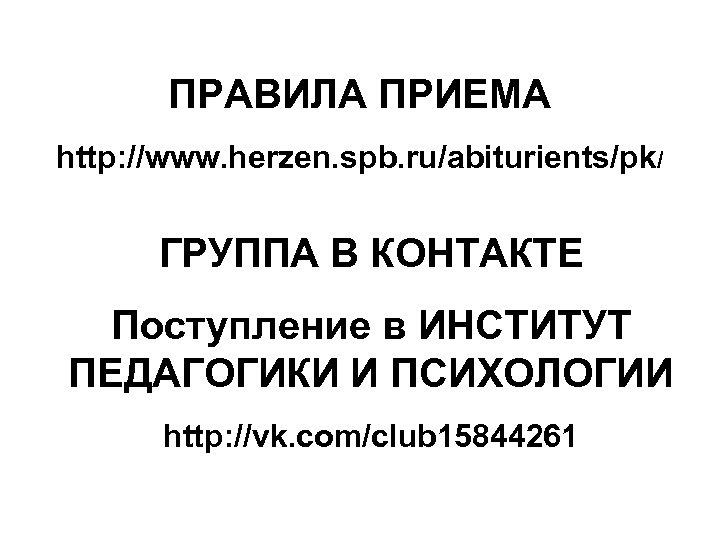ПРАВИЛА ПРИЕМА http: //www. herzen. spb. ru/abiturients/pk/ ГРУППА В КОНТАКТЕ Поступление в ИНСТИТУТ ПЕДАГОГИКИ