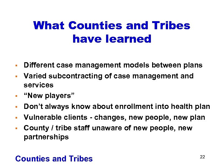 What Counties and Tribes have learned § § § Different case management models between