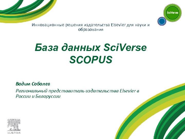 Инновационные решения издательства Elsevier для науки и образования База данных Sci. Verse SCOPUS Вадим