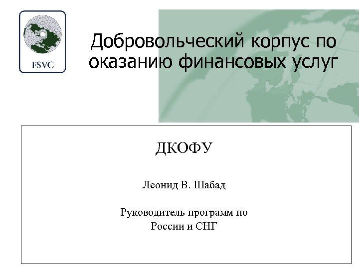 Добровольческий корпус по оказанию финансовых услуг ДКОФУ Леонид В. Шабад Руководитель программ по России