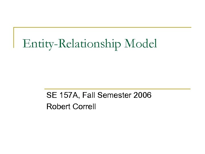 Entity-Relationship Model SE 157 A, Fall Semester 2006 Robert Correll