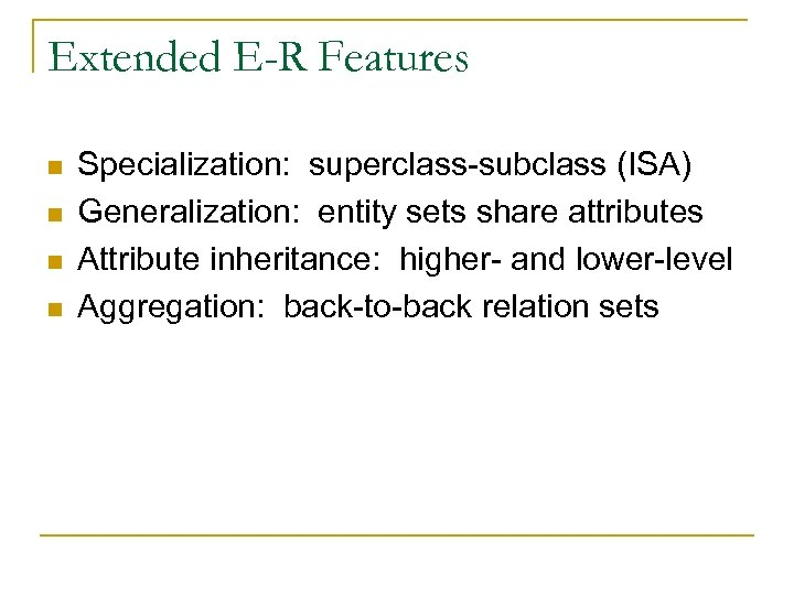 Extended E-R Features n n Specialization: superclass-subclass (ISA) Generalization: entity sets share attributes Attribute