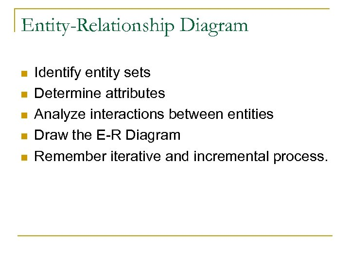 Entity-Relationship Diagram n n n Identify entity sets Determine attributes Analyze interactions between entities