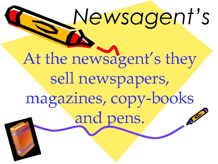 Newsagent's At the newsagent's they sell newspapers, magazines, copy-books and pens.