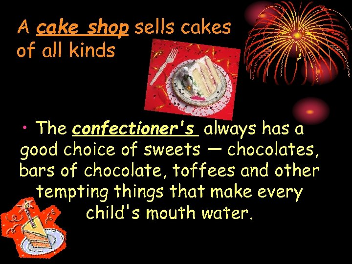 A cake shop sells cakes of all kinds • The confectioner's always has a