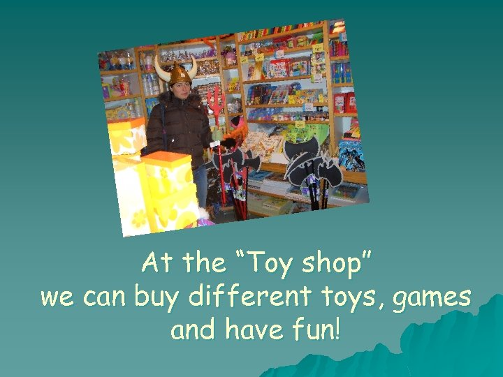 "At the ""Toy shop"" we can buy different toys, games and have fun!"