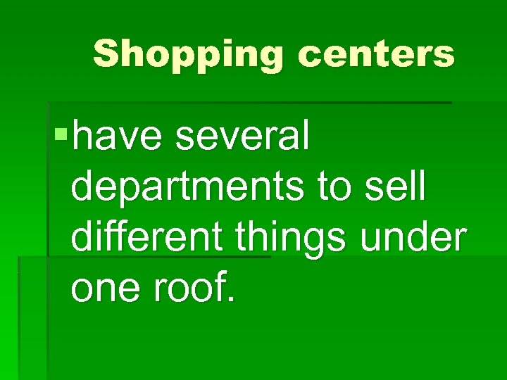Shopping centers §have several departments to sell different things under one roof.