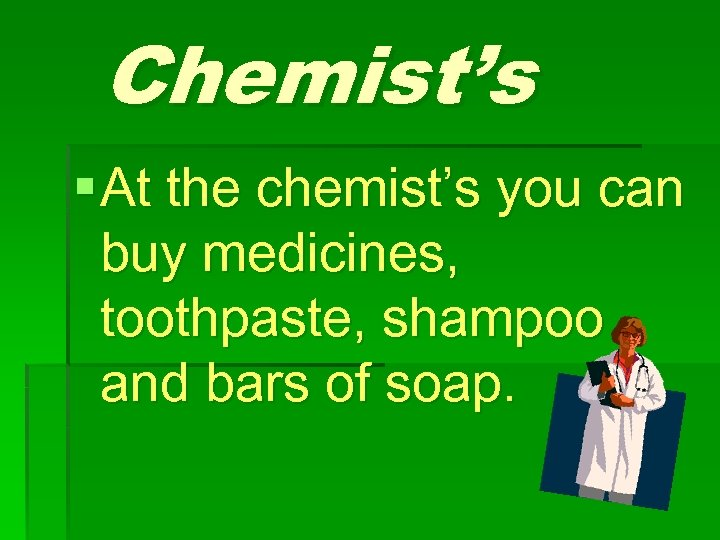 Chemist's § At the chemist's you can buy medicines, toothpaste, shampoo and bars of