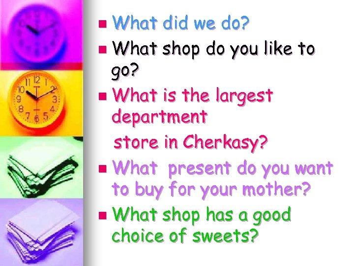 n What did we do? n What shop do you like to go? n